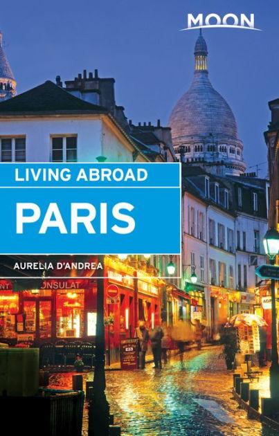 Moon Living Abroad Paris by Aurelia d'Andrea | Moon Travel Guides
